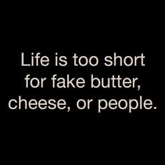 Life is too short for fake butter, cheese, or people. - Might just be my new personal motto. Words Quotes, Me Quotes, Funny Quotes, Sayings, People Quotes, Hair Quotes, Sarcastic Quotes, Music Quotes, Wisdom Quotes