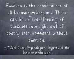 Emotion is the chief source of all becoming-conscious. There can be no transforming of darkness into light and of apathy into movement witho...