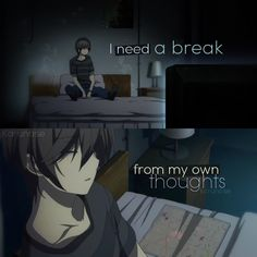 """I need a break from my own thoughts.."" 