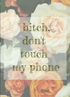 Bitch, don't touch my phone.