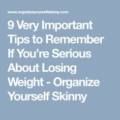 9 Very Important Tips to Remember If You're Serious About Losing Weight - Organize Yourself Skinny