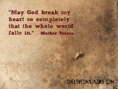 May God break my heart so completely that the whole world falls in. -Mother Teresa