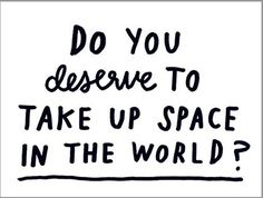 Do you deserve to take up space in the world? #Introspect #InspiredArt