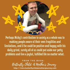 Perhaps Nicky's his contribution to society as a whole was to making people aware of their own fragilities and limitations, and if he could be positive and happy with his daily grind, surely all of us could put aside our petty problems and live a joyful, fulfilled life no matter what. #butterflychild #epidermolysisbullosa #ebawareness