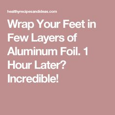 Wrap Your Feet in Few Layers of Aluminum Foil. 1 Hour Later? Incredible!