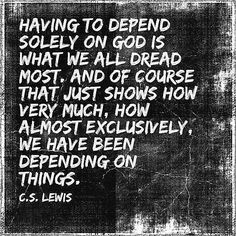 C S Lewis: having to depend solely on God is what we all dread most.