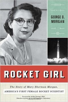 Rocket Girl: The Story of Mary Sherman Morgan, America's First Female Rocket Scientist: George D. Morgan, Ashley Stroupe