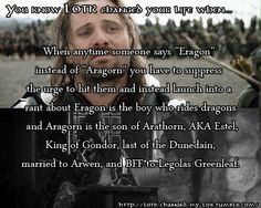"""""""Anytime someone says """"Eragon"""" instead of """"Aragorn"""" you have to suppress the urge to hit them and instead launch into a rant about Eragon is the boy who rides dragons and Aragorn is the son of Arathorn, AKA Estel, King of Gondor, last of the Dunedain, married to Arwen, and BFF to Legolas Greenleaf"""""""