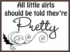 All little girls shoud be told they are pretty <3