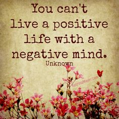 You can't live a positive life with a negative mind. Unknown