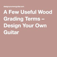 A Few Useful Wood Grading Terms – Design Your Own Guitar