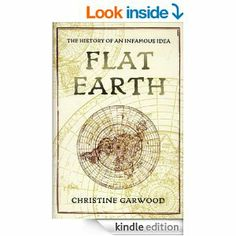 Amazon.com: Flat Earth: The History of an Infamous Idea eBook: Christine Garwood: Kindle Store