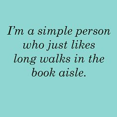 I am a simple person who just likes long walks in the book aisle.