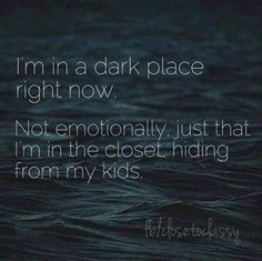 I'm in a dark place right now... not emotionally. It's just that I'm in the closet right now hiding from my kids.