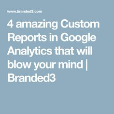 4 amazing Custom Reports in Google Analytics that will blow your mind | Branded3