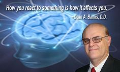 How you react to something is how it affects you. ~Dean A. Banks, D.D.
