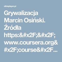Grywalizacja Marcin Osiński. Źródła https://www.coursera.org/course/gamificatio n - darmowy internetowy kurs o grywalizacji, około 12 godzin wykładów. -  ppt pobierz