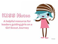 Are you planning to guide your girls on a Girl Scout Journey? The KISS (Keep It Short and Sweet) Notes are here to help! KISS Notes provide an overview of the Journey and its awards. Use the KISS Notes to find great ideas and useful resources as you guide your girls along the Journey.  From GS of Eastern Missouri