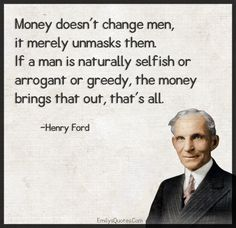 Money doesn't change men, it merely unmasks them. If a man is naturally selfish or arrogant or greedy, the money brings that out, that's all Greedy People Quotes, Ungrateful People Quotes, Selfish Quotes, Selfish Men, Quotes By Famous People, Quotes To Live By, Great Quotes, Inspirational Quotes, Words Quotes