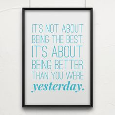 """SO true! """"It's not about being the best. It's about being better than you were yesterday."""""""