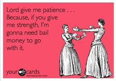 Lord give me patience. Because if you give me strength, I'm gonna need bail money to go with it.