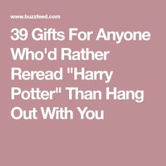 "39 Gifts For Anyone Who'd Rather Reread ""Harry Potter"" Than Hang Out With You"