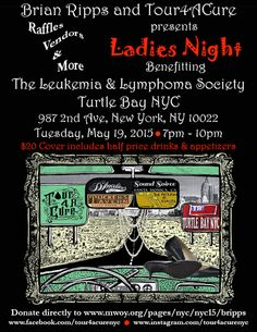 Ladies Night Fundraiser Hosted by Brian Ripps and Tour4ACure May 19, 2015 Come out and support The Leukemia & Lymphoma Society on Tuesday, May 19th from 7-10pm. $20 donation includes 1/2 price drinks and appetizers, live music via Brian Ripps, raffles, vendors and more!