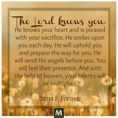 "#lds ""The Lord knows you. He knows your heart and is pleased with your sacrifice. He smiles upon you each day. He will uphold you and prepare the way for you He will send His angels before you. You will feel their presence. And with the help of heaven, your talents will be multiplied.""- Dieter F. Uctdorf"