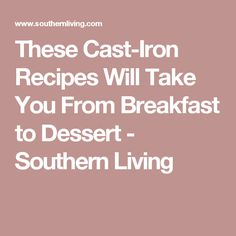 These Cast-Iron Recipes Will Take You From Breakfast to Dessert - Southern Living