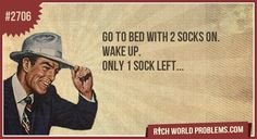 Go to bed with 2 socks on. Wake up, only 1 sock left.