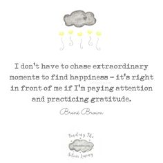 I don't have to chase extraordinary moments to find happiness - it's right in front of me if I'm paying attention and practicing gratitude. Gratitude Changes Everything, Gratitude Quotes, Positive Vibes, Life Quotes, Positivity, In This Moment, Funny, Happy, Happiness