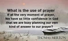 Thomas Merton: What is the use of prayer if at the very moment of prayer we have so little confidence in God that we are busy planning our own kind of answer to our prayer? Unique Quotes, Inspirational Quotes, Richard Rohr Quotes, Thomas Merton Quotes, Native American Wisdom, Prayer Quotes, Bible Quotes, Soul Searching, Powerful Quotes