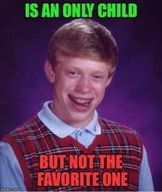Bad Luck Brian   IS AN ONLY CHILD BUT NOT THE FAVORITE ONE   image tagged in memes,bad luck brian   made w/ Imgflip meme maker