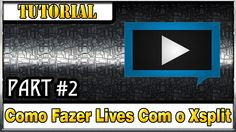 [Tutorial] Como Fazer Lives Com o Programa Xsplit [Part #2]