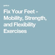 Fix Your Feet - Mobility, Strength, and Flexibility Exercises