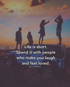 Life is short spend it with people who make you laugh..