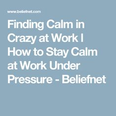 Finding Calm in Crazy at Work l How to Stay Calm at Work Under Pressure - Beliefnet
