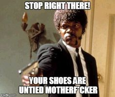 One way to say your shoes are untied | STOP RIGHT THERE! YOUR SHOES ARE UNTIED MOTHERF*CKER | image tagged in memes,say that again i dare you | made w/ Imgflip meme maker