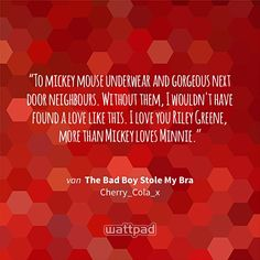 """To mickey mouse underwear and gorgeous next door neighbours. Without them, I wouldn't have found a love like this. I love you Riley Greene, more than Mickey loves Minnie."" - uit The Bad Boy Stole My Bra (op Wattpad) https://www.wattpad.com/64334597?utm_source=ios&utm_medium=pinterest&utm_content=share_quote&wp_page=quote&wp_originator=5in8T5XSYVrCYKkVuX8tXsmAuUFztlprD74fCUz4jaNLI4et0vIV2z2gKOnR8nPchSYFuvGrYdGh4Jc22E3AutcNGjdStvrLKp6R8qcG18X%2B16bZOYFbrgnqStz4oXV%2F #quote #wattpad"