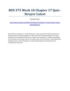 Bus 375 week 10 chapter 17 quiz strayer latest  BUS 375 Week 10 Chapter 17 Quiz - Strayer Latest Purchase here: http://www.xondow.com/BUS-375-Week-10-Chapter-17-Quiz-Strayer-Latest-BUS375Q9.htm   BUS 375 Week 4 Assignment 2 - Project Motorcycles - Strayer Latest, BUS 375 Week 6 Assignment 3 - Selling Executives on Project Management - Strayer Latest, BUS 375 Week 8 Assignment 4 - Project Motorcycles The Comprehensive Project Plan - Strayer Latest, Assignment 1: Creating a Methodology, bus…
