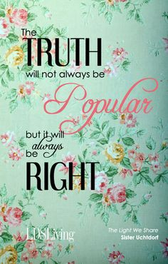 The truth will not always be popular, but it will always be right. ~ Sister Uchtdorf