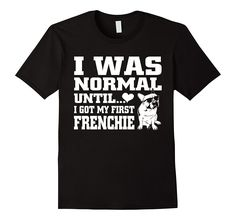 Frenchie t shirt I was normal until funny tee