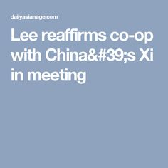 Lee reaffirms co-op with China's Xi in meeting