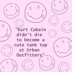 If you don't listen to the band, don't wear the shirt. Kurt Cobain is a legend. Not a hipster piece of clothing. this is for all of you that wear nirvana t-shirts WITHOUT EVEN KNOWING WHAT THE HELL NIRVANA ARE!
