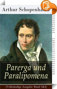 """Parerga und Paralipomena (Vollständige Ausgabe: Band 1&2)    :  Dieses eBook: """"Parerga und Paralipomena (Vollständige Ausgabe: Band 1&2)"""" ist mit einem detaillierten und dynamischen Inhaltsverzeichnis versehen und wurde sorgfältig korrekturgelesen. Parerga und Paralipomena (Beiwerke und Nachträge), erschienen 1851 in zwei Bänden, ist eine Sammlung """"kleiner philosophischer Schriften"""". Arthur Schopenhauer (1788-1860) war ein deutscher Philosoph. Er entwarf eine Lehre, die gleichermaßen E..."""