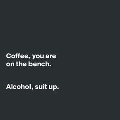 Coffee,you are on the bench. Alcohol, suit up