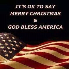 ITS OK TO SAY MERRY CHRISTMAS AND GOD BLESS AMERICA!!!!!!!!