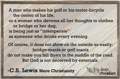 """A man who makes his golf or his motor-bicycle the center of his life, or a woman who devotes all her thoughts to clothes or bridge or her dog, is being just as ""intemperate"" as someone who drinks every evening. Of course, it does not show on the outside so easily; bridge-mania or golf mania do not make you fall down in the middle of the road. But God is not deceived by externals. #CSLewis #MereChristianity #quote"