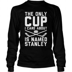 THE ONLY CUP I CARE ABOUT IS NAMED STANLEY HOCKEY SHIRT