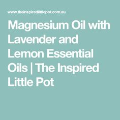 Magnesium Oil with Lavender and Lemon Essential Oils | The Inspired Little Pot